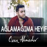 Ozan Ahmedov-  Aglamagima Heyif
